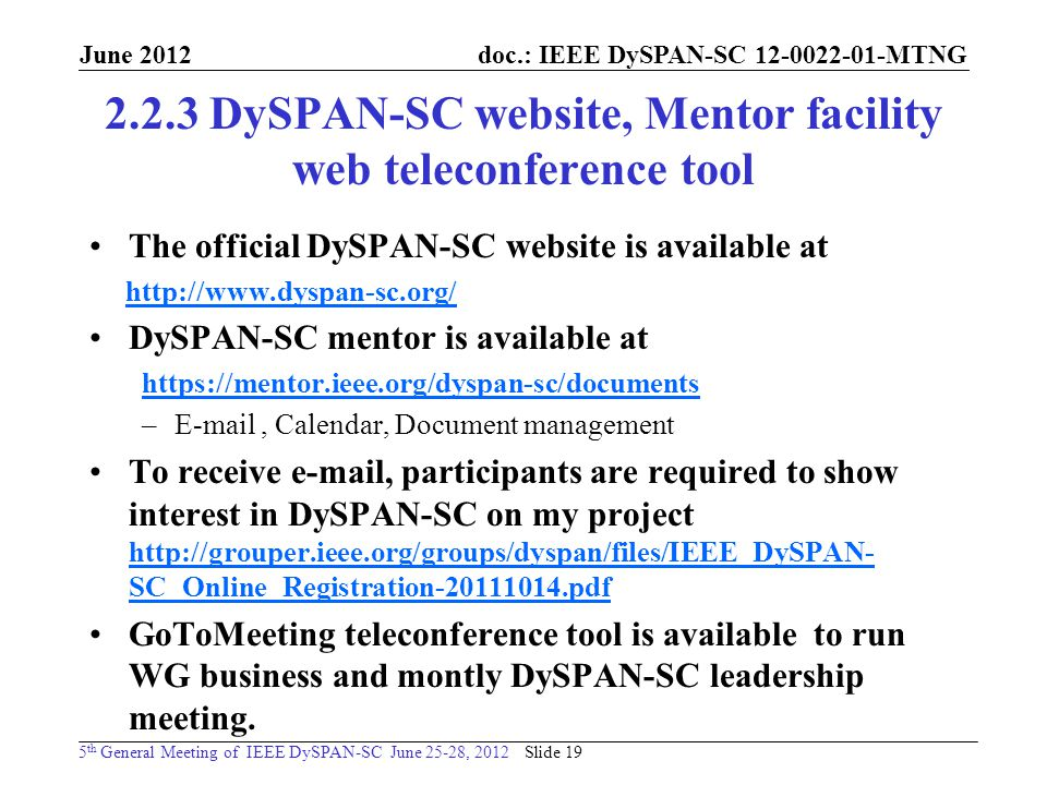doc.: IEEE DySPAN-SC MTNG 5 th General Meeting of IEEE DySPAN-SC June 25-28, 2012 June DySPAN-SC website, Mentor facility web teleconference tool The official DySPAN-SC website is available at   DySPAN-SC mentor is available at   – , Calendar, Document management To receive  , participants are required to show interest in DySPAN-SC on my project   SC_Online_Registration pdf   SC_Online_Registration pdf GoToMeeting teleconference tool is available to run WG business and montly DySPAN-SC leadership meeting.