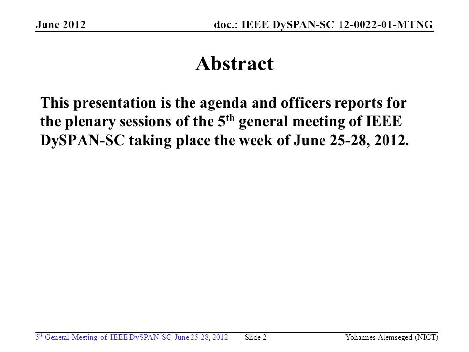 doc.: IEEE DySPAN-SC MTNG 5 th General Meeting of IEEE DySPAN-SC June 25-28, 2012 June 2012 Yohannes Alemseged (NICT) Slide 2 Abstract This presentation is the agenda and officers reports for the plenary sessions of the 5 th general meeting of IEEE DySPAN-SC taking place the week of June 25-28, 2012.