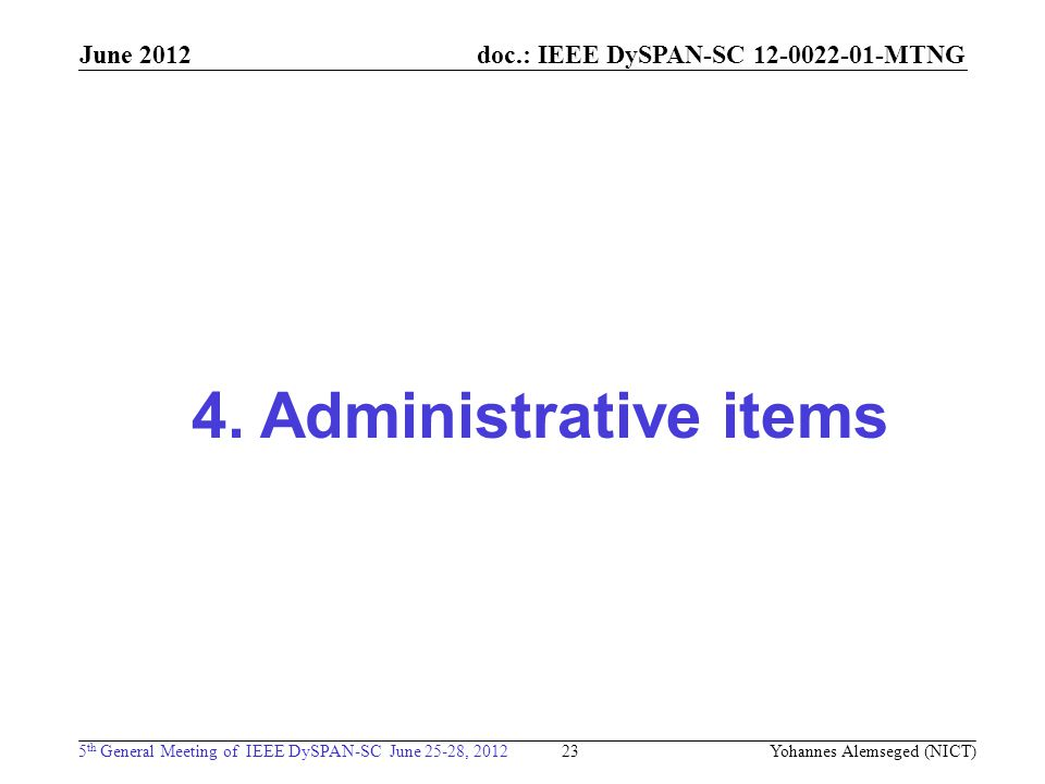 doc.: IEEE DySPAN-SC 12-0022-01-MTNG 5 th General Meeting of IEEE DySPAN-SC June 25-28, 2012 June 2012 23 4. Administrative items Yohannes Alemseged (