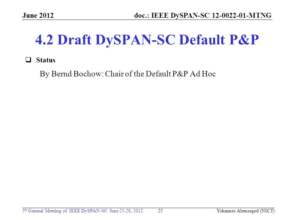 doc.: IEEE DySPAN-SC MTNG 5 th General Meeting of IEEE DySPAN-SC June 25-28, 2012 June Draft DySPAN-SC Default P&P 25 Yohannes Alemseged (NICT)  Status By Bernd Bochow: Chair of the Default P&P Ad Hoc