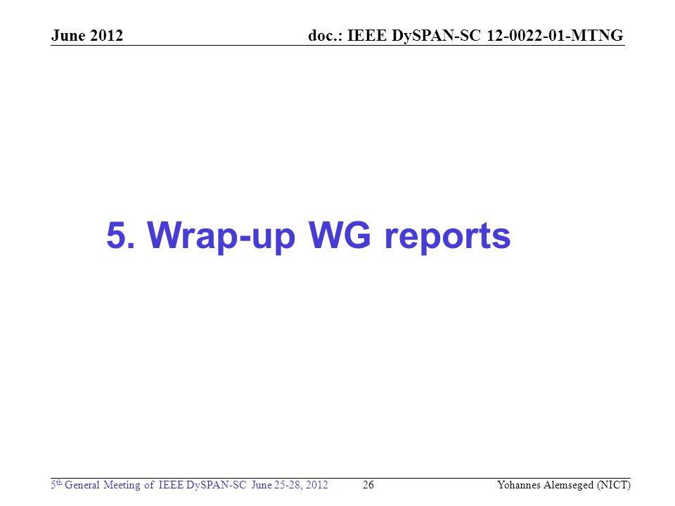 doc.: IEEE DySPAN-SC 12-0022-01-MTNG 5 th General Meeting of IEEE DySPAN-SC June 25-28, 2012 June 2012 26 5. Wrap-up WG reports Yohannes Alemseged (NI