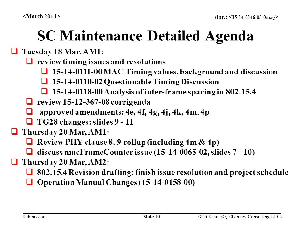 doc.: Submission, Slide 10 SC Maintenance Detailed Agenda  Tuesday 18 Mar, AM1:  review timing issues and resolutions  15-14-0111-00 MAC Timing values, background and discussion  15-14-0110-02 Questionable Timing Discussion  15-14-0118-00 Analysis of inter-frame spacing in 802.15.4  review 15-12-367-08 corrigenda  approved amendments: 4e, 4f, 4g, 4j, 4k, 4m, 4p  TG28 changes: slides 9 - 11  Thursday 20 Mar, AM1:  Review PHY clause 8, 9 rollup (including 4m & 4p)  discuss macFrameCounter issue (15-14-0065-02, slides 7 - 10)  Thursday 20 Mar, AM2:  802.15.4 Revision drafting: finish issue resolution and project schedule  Operation Manual Changes (15-14-0158-00)