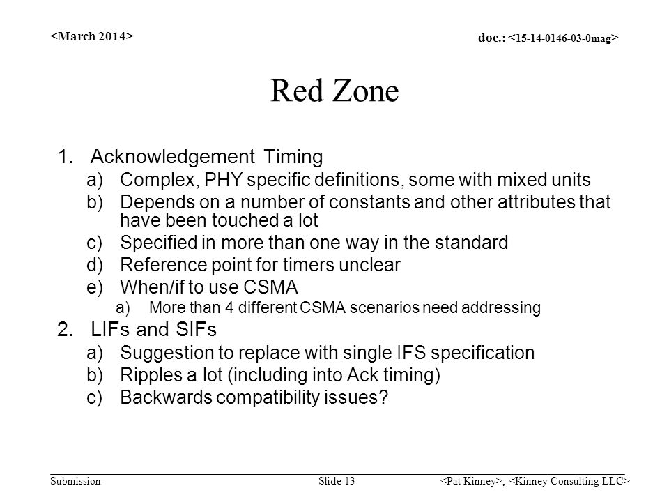 doc.: Submission Red Zone 1.Acknowledgement Timing a)Complex, PHY specific definitions, some with mixed units b)Depends on a number of constants and other attributes that have been touched a lot c)Specified in more than one way in the standard d)Reference point for timers unclear e)When/if to use CSMA a)More than 4 different CSMA scenarios need addressing 2.LIFs and SIFs a)Suggestion to replace with single IFS specification b)Ripples a lot (including into Ack timing) c)Backwards compatibility issues.