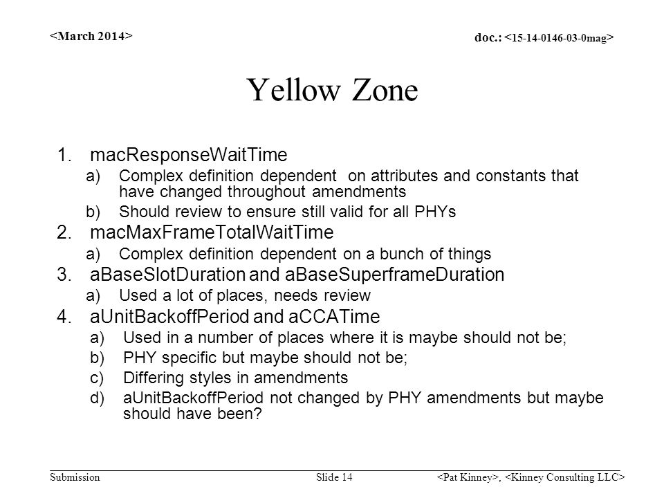 doc.: Submission Yellow Zone 1.macResponseWaitTime a)Complex definition dependent on attributes and constants that have changed throughout amendments b)Should review to ensure still valid for all PHYs 2.macMaxFrameTotalWaitTime a)Complex definition dependent on a bunch of things 3.aBaseSlotDuration and aBaseSuperframeDuration a)Used a lot of places, needs review 4.aUnitBackoffPeriod and aCCATime a)Used in a number of places where it is maybe should not be; b)PHY specific but maybe should not be; c)Differing styles in amendments d)aUnitBackoffPeriod not changed by PHY amendments but maybe should have been.