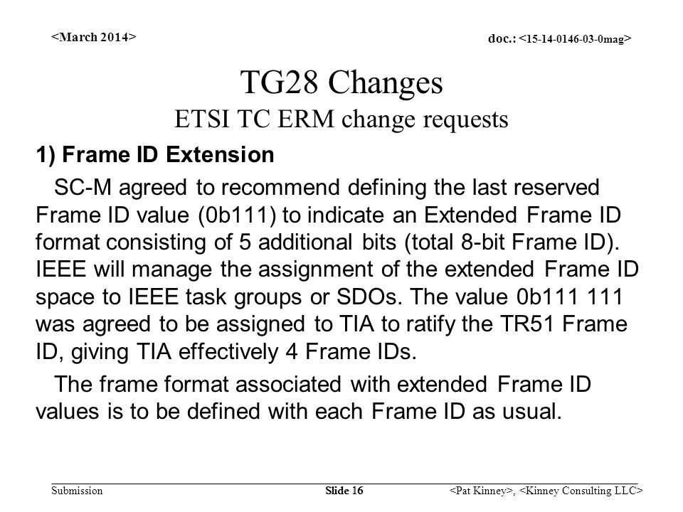 doc.: Submission, Slide 16 TG28 Changes ETSI TC ERM change requests 1) Frame ID Extension SC-M agreed to recommend defining the last reserved Frame ID value (0b111) to indicate an Extended Frame ID format consisting of 5 additional bits (total 8-bit Frame ID).