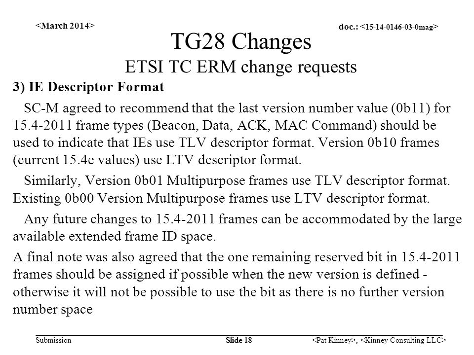 doc.: Submission, Slide 18 TG28 Changes ETSI TC ERM change requests 3) IE Descriptor Format SC-M agreed to recommend that the last version number value (0b11) for 15.4-2011 frame types (Beacon, Data, ACK, MAC Command) should be used to indicate that IEs use TLV descriptor format.