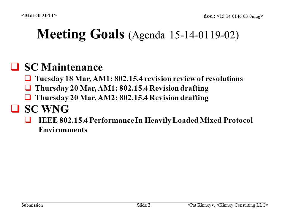 doc.: Submission, Slide 2 Meeting Goals (Agenda 15-14-0119-02)  SC Maintenance  Tuesday 18 Mar, AM1: 802.15.4 revision review of resolutions  Thursday 20 Mar, AM1: 802.15.4 Revision drafting  Thursday 20 Mar, AM2: 802.15.4 Revision drafting  SC WNG  IEEE 802.15.4 Performance In Heavily Loaded Mixed Protocol Environments