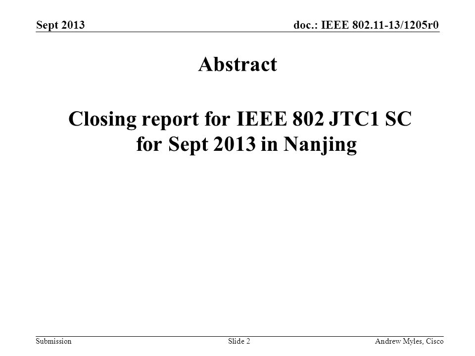 doc.: IEEE 802.11-13/1205r0 Submission Sept 2013 Andrew Myles, CiscoSlide 2 Abstract Closing report for IEEE 802 JTC1 SC for Sept 2013 in Nanjing