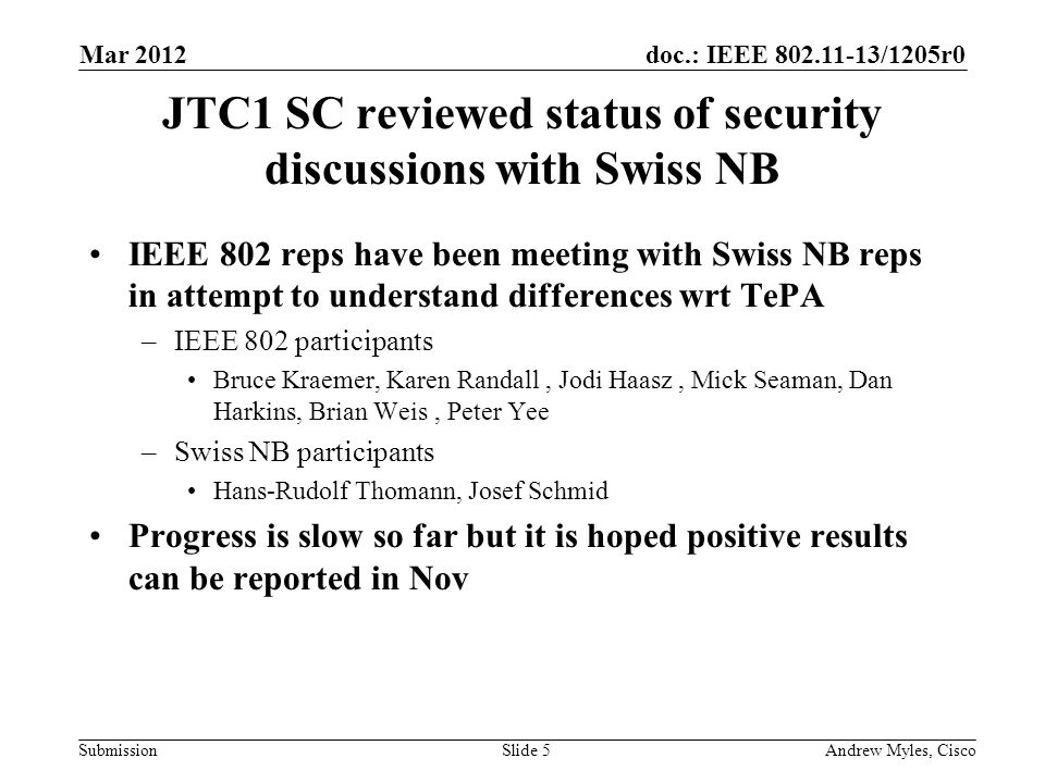 doc.: IEEE 802.11-13/1205r0 Submission JTC1 SC reviewed status of security discussions with Swiss NB IEEE 802 reps have been meeting with Swiss NB reps in attempt to understand differences wrt TePA –IEEE 802 participants Bruce Kraemer, Karen Randall, Jodi Haasz, Mick Seaman, Dan Harkins, Brian Weis, Peter Yee –Swiss NB participants Hans-Rudolf Thomann, Josef Schmid Progress is slow so far but it is hoped positive results can be reported in Nov Mar 2012 Andrew Myles, CiscoSlide 5