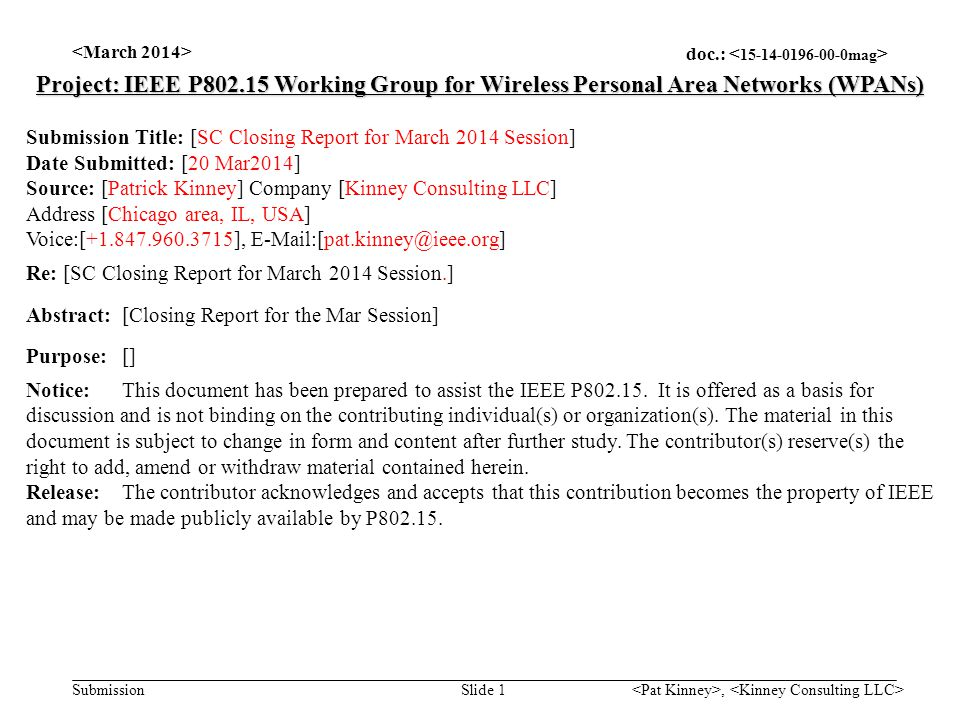 doc.: Submission, Slide 1 Project: IEEE P802.15 Working Group for Wireless Personal Area Networks (WPANs) Submission Title: [SC Closing Report for March 2014 Session] Date Submitted: [20 Mar2014] Source: [Patrick Kinney] Company [Kinney Consulting LLC] Address [Chicago area, IL, USA] Voice:[+1.847.960.3715], E-Mail:[pat.kinney@ieee.org] Re: [SC Closing Report for March 2014 Session.] Abstract:[Closing Report for the Mar Session] Purpose:[] Notice:This document has been prepared to assist the IEEE P802.15.