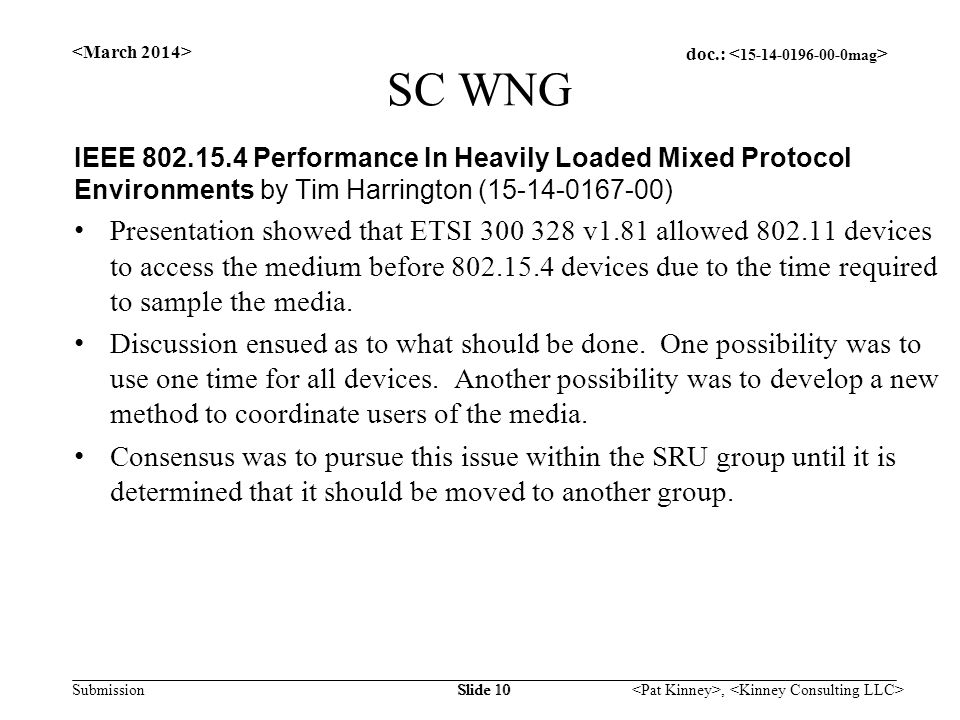 doc.: Submission, Slide 10 SC WNG IEEE 802.15.4 Performance In Heavily Loaded Mixed Protocol Environments by Tim Harrington (15-14-0167-00) Presentation showed that ETSI 300 328 v1.81 allowed 802.11 devices to access the medium before 802.15.4 devices due to the time required to sample the media.