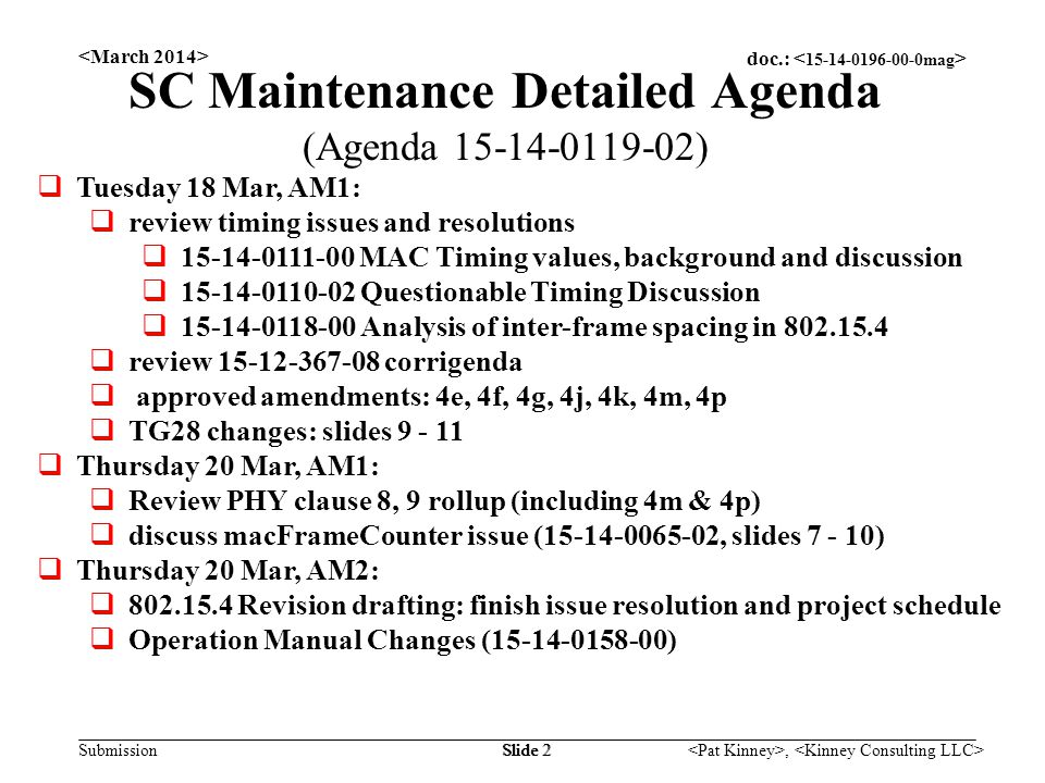 doc.: Submission, Slide 2 SC Maintenance Detailed Agenda (Agenda 15-14-0119-02)  Tuesday 18 Mar, AM1:  review timing issues and resolutions  15-14-0111-00 MAC Timing values, background and discussion  15-14-0110-02 Questionable Timing Discussion  15-14-0118-00 Analysis of inter-frame spacing in 802.15.4  review 15-12-367-08 corrigenda  approved amendments: 4e, 4f, 4g, 4j, 4k, 4m, 4p  TG28 changes: slides 9 - 11  Thursday 20 Mar, AM1:  Review PHY clause 8, 9 rollup (including 4m & 4p)  discuss macFrameCounter issue (15-14-0065-02, slides 7 - 10)  Thursday 20 Mar, AM2:  802.15.4 Revision drafting: finish issue resolution and project schedule  Operation Manual Changes (15-14-0158-00)