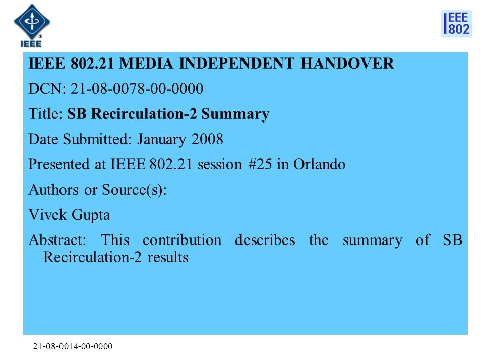21-08-0014-00-0000 IEEE 802.21 MEDIA INDEPENDENT HANDOVER DCN: 21-08-0078-00-0000 Title: SB Recirculation-2 Summary Date Submitted: January 2008 Presented at IEEE 802.21 session #25 in Orlando Authors or Source(s): Vivek Gupta Abstract: This contribution describes the summary of SB Recirculation-2 results