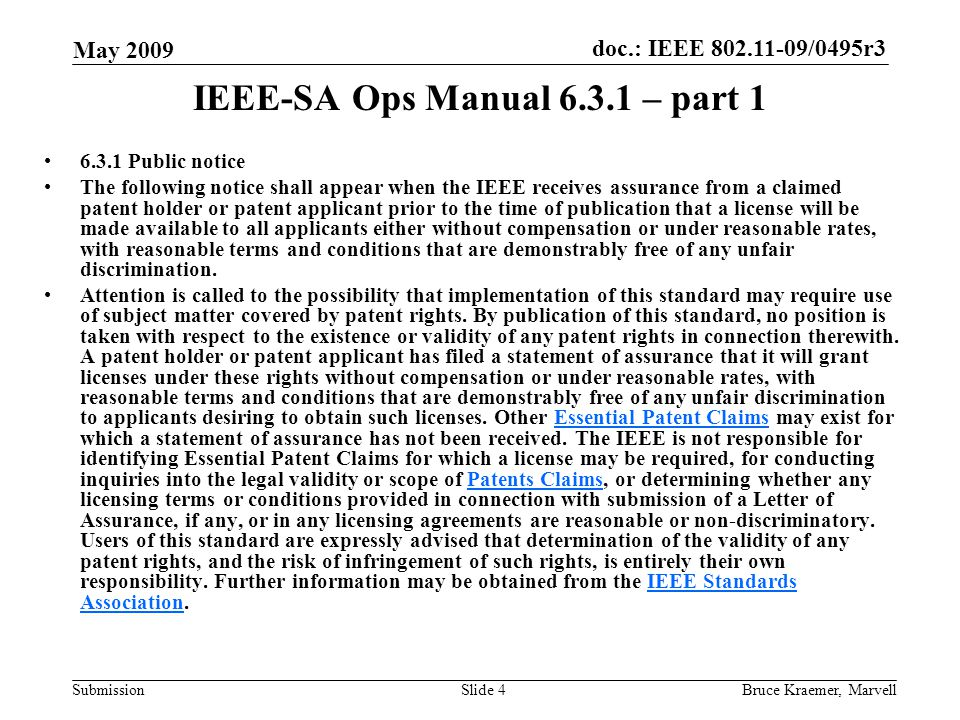 doc.: IEEE 802.11-09/0495r3 Submission May 2009 Bruce Kraemer, MarvellSlide 4 IEEE-SA Ops Manual 6.3.1 – part 1 6.3.1 Public notice The following notice shall appear when the IEEE receives assurance from a claimed patent holder or patent applicant prior to the time of publication that a license will be made available to all applicants either without compensation or under reasonable rates, with reasonable terms and conditions that are demonstrably free of any unfair discrimination.