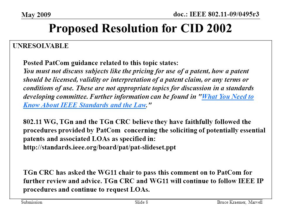 doc.: IEEE 802.11-09/0495r3 Submission May 2009 Bruce Kraemer, MarvellSlide 8 Proposed Resolution for CID 2002 UNRESOLVABLE Posted PatCom guidance related to this topic states: You must not discuss subjects like the pricing for use of a patent, how a patent should be licensed, validity or interpretation of a patent claim, or any terms or conditions of use.