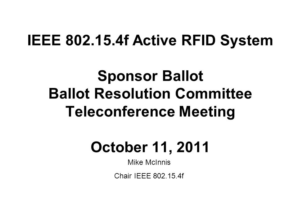 IEEE f Active RFID System Sponsor Ballot Ballot Resolution Committee Teleconference Meeting October 11, 2011 Mike McInnis Chair IEEE f