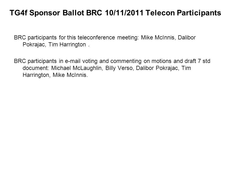 TG4f Sponsor Ballot BRC 10/11/2011 Telecon Participants BRC participants for this teleconference meeting: Mike McInnis, Dalibor Pokrajac, Tim Harrington.