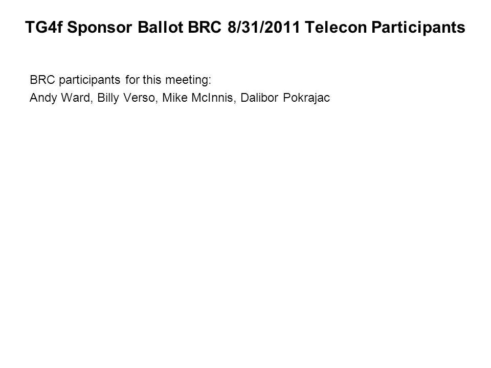TG4f Sponsor Ballot BRC 8/31/2011 Telecon Participants BRC participants for this meeting: Andy Ward, Billy Verso, Mike McInnis, Dalibor Pokrajac