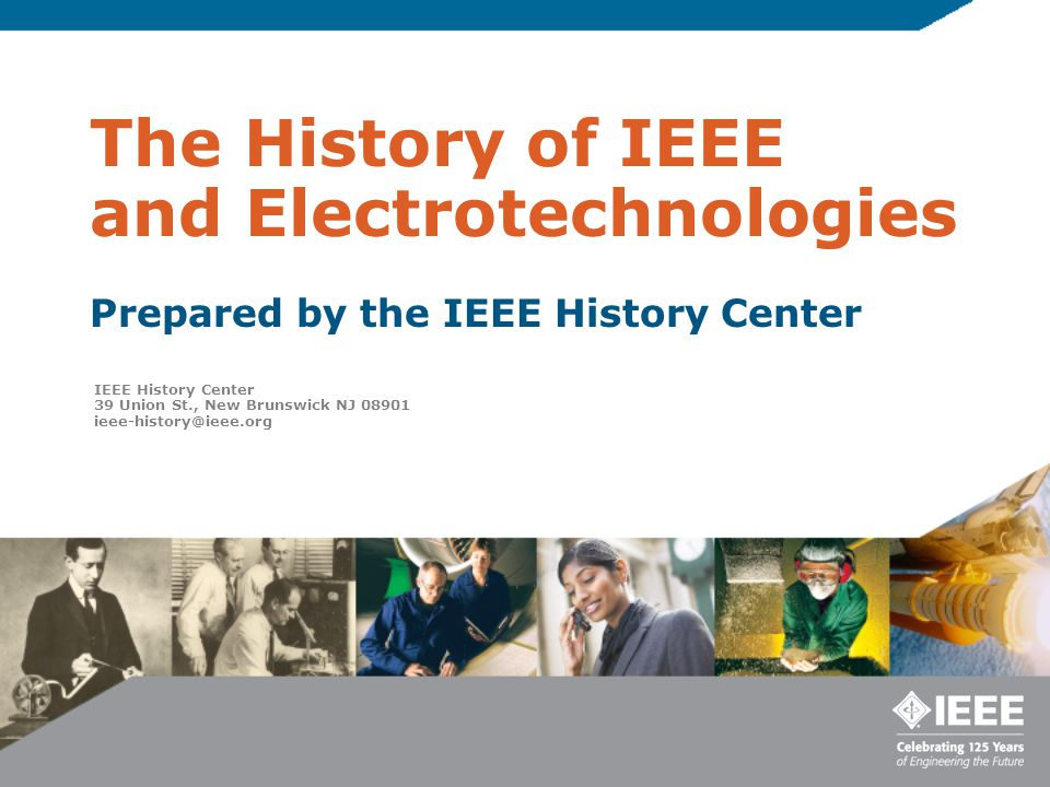 The History of IEEE and Electrotechnologies Prepared by the IEEE History Center IEEE History Center 39 Union St., New Brunswick NJ 08901 ieee-history@ieee.org