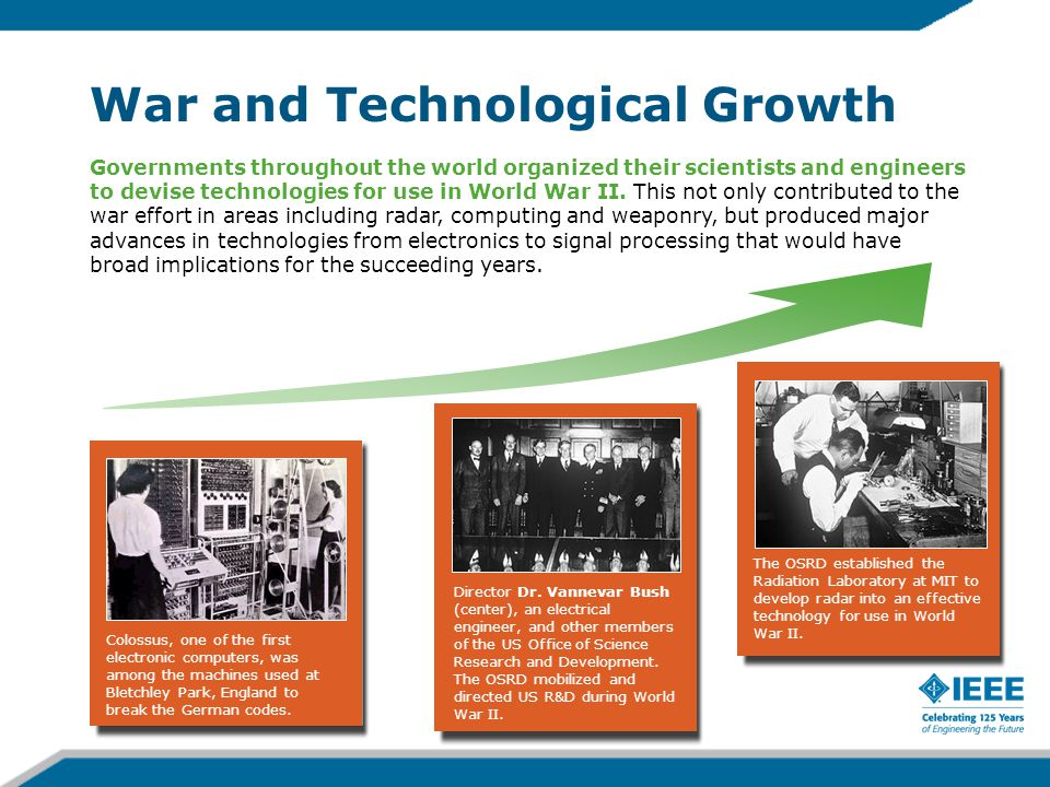War and Technological Growth Governments throughout the world organized their scientists and engineers to devise technologies for use in World War II.