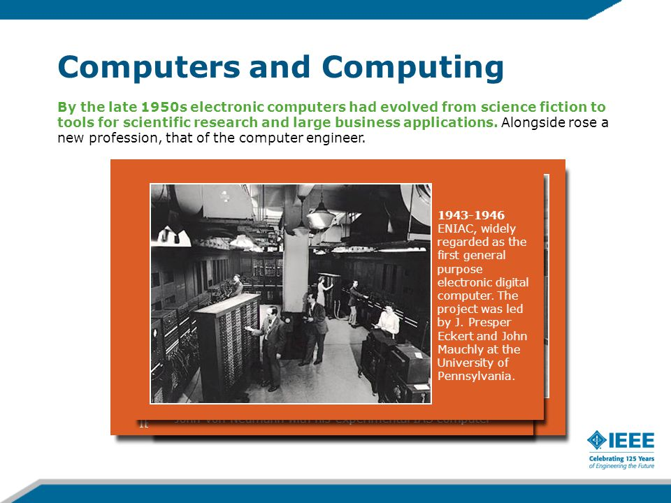 Computers and Computing 1959 IBM 7090, one of the first fully transistorized computers 1952 John Von Neumann with his experimental IAS computer By the late 1950s electronic computers had evolved from science fiction to tools for scientific research and large business applications.