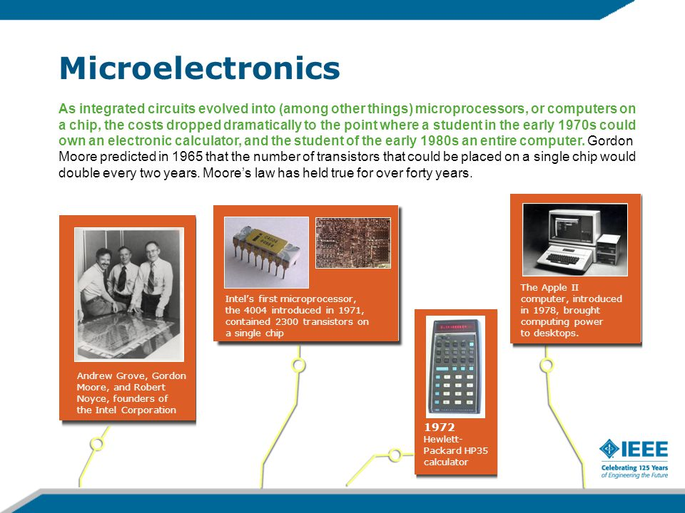 Microelectronics As integrated circuits evolved into (among other things) microprocessors, or computers on a chip, the costs dropped dramatically to the point where a student in the early 1970s could own an electronic calculator, and the student of the early 1980s an entire computer.