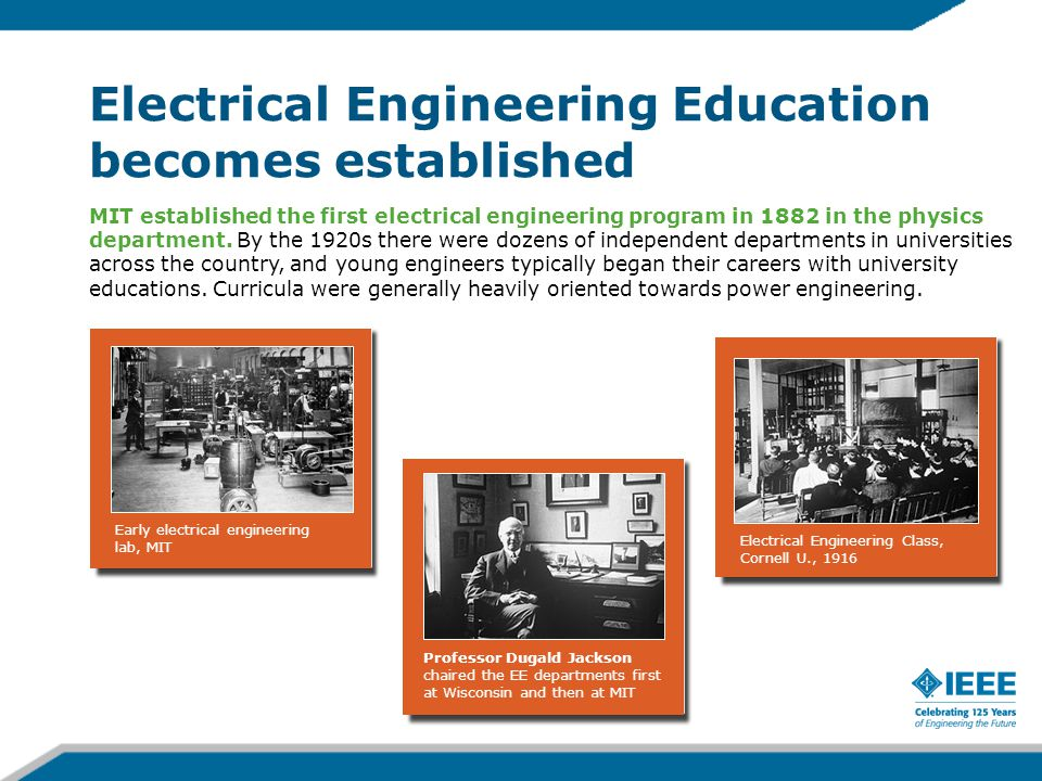 Electrical Engineering Education becomes established MIT established the first electrical engineering program in 1882 in the physics department.