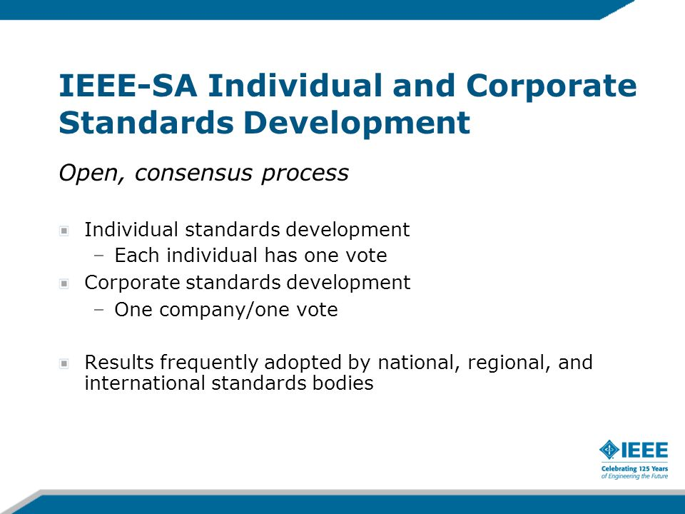 IEEE-SA Individual and Corporate Standards Development Open, consensus process Individual standards development –Each individual has one vote Corporat