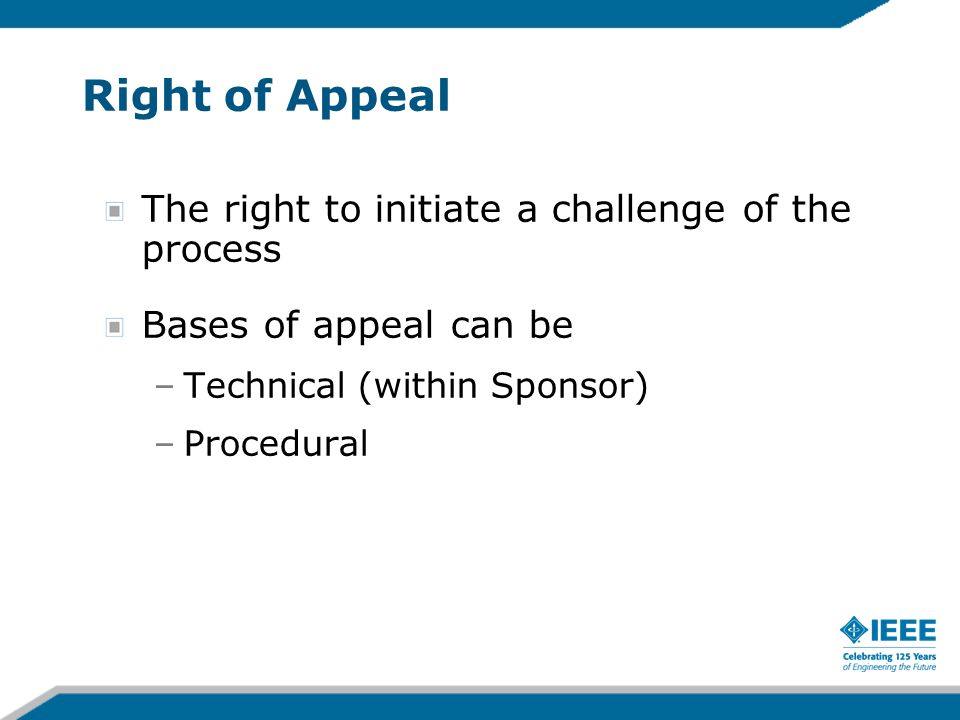 Right of Appeal The right to initiate a challenge of the process Bases of appeal can be –Technical (within Sponsor) –Procedural