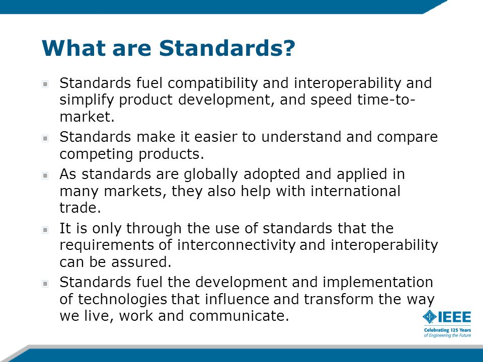 What are Standards? Standards fuel compatibility and interoperability and simplify product development, and speed time-to- market. Standards make it e