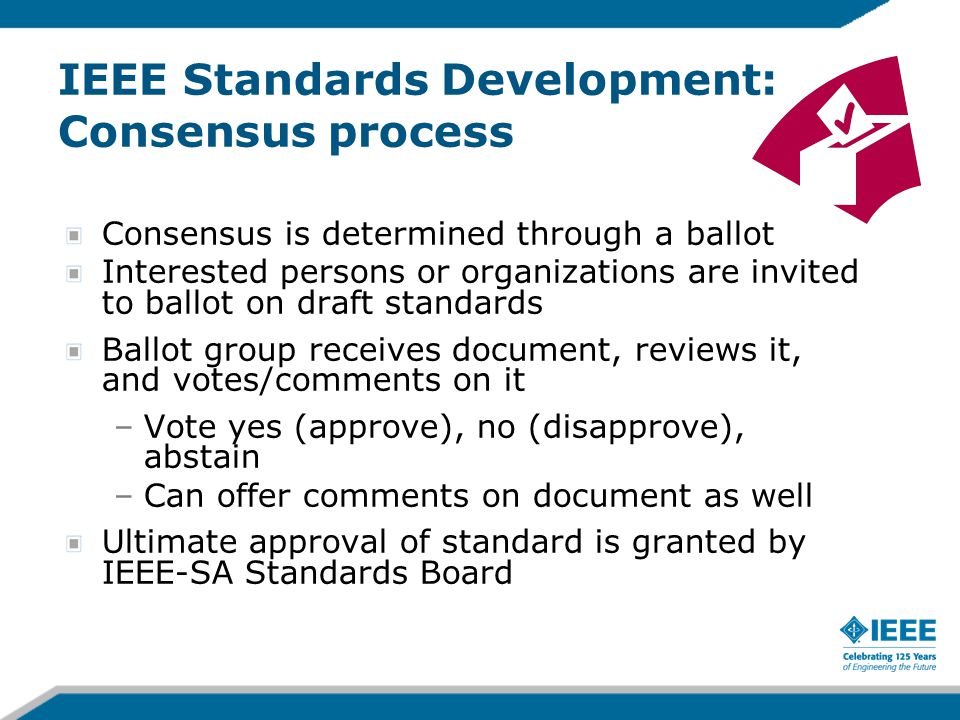 IEEE Standards Development: Consensus process Consensus is determined through a ballot Interested persons or organizations are invited to ballot on dr