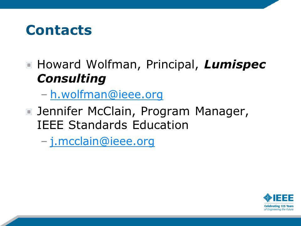 Contacts Howard Wolfman, Principal, Lumispec Consulting –h.wolfman@ieee.orgh.wolfman@ieee.org Jennifer McClain, Program Manager, IEEE Standards Educat