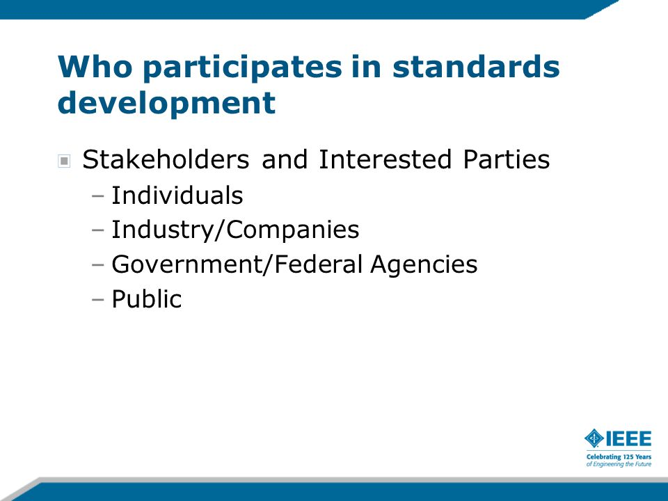 Who participates in standards development Stakeholders and Interested Parties –Individuals –Industry/Companies –Government/Federal Agencies –Public
