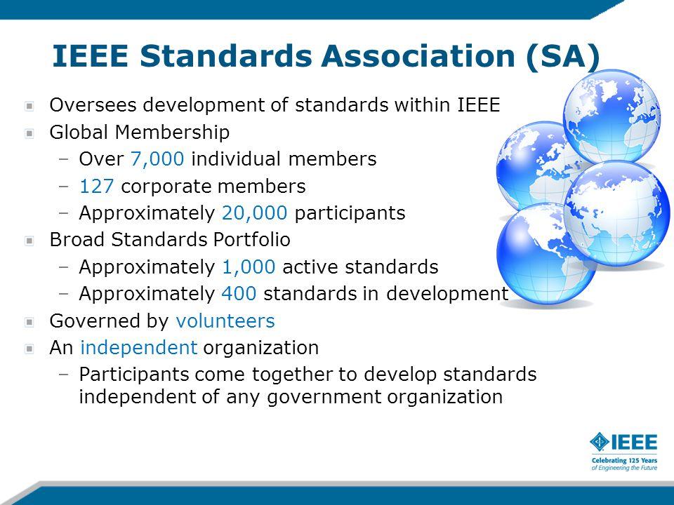IEEE Standards Association (SA) Oversees development of standards within IEEE Global Membership –Over 7,000 individual members –127 corporate members