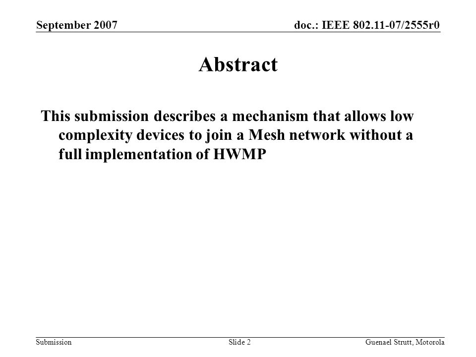 doc.: IEEE 802.11-07/2555r0 Submission September 2007 Guenael Strutt, MotorolaSlide 2 Abstract This submission describes a mechanism that allows low complexity devices to join a Mesh network without a full implementation of HWMP