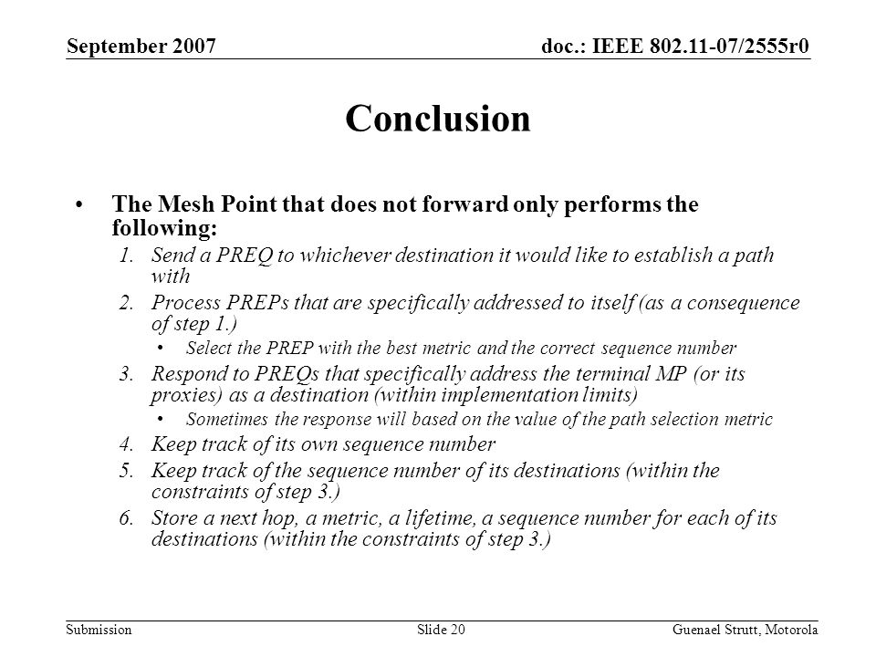 doc.: IEEE 802.11-07/2555r0 Submission September 2007 Guenael Strutt, MotorolaSlide 20 Conclusion The Mesh Point that does not forward only performs the following: 1.Send a PREQ to whichever destination it would like to establish a path with 2.Process PREPs that are specifically addressed to itself (as a consequence of step 1.) Select the PREP with the best metric and the correct sequence number 3.Respond to PREQs that specifically address the terminal MP (or its proxies) as a destination (within implementation limits) Sometimes the response will based on the value of the path selection metric 4.Keep track of its own sequence number 5.Keep track of the sequence number of its destinations (within the constraints of step 3.) 6.Store a next hop, a metric, a lifetime, a sequence number for each of its destinations (within the constraints of step 3.)