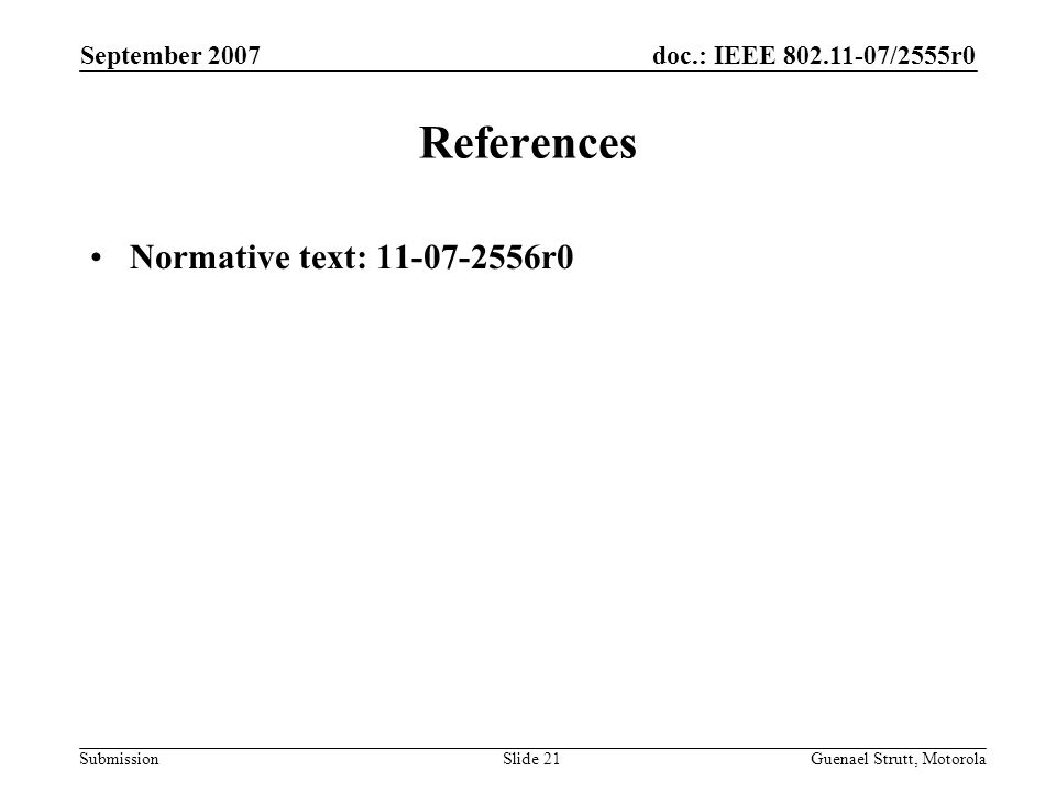 doc.: IEEE 802.11-07/2555r0 Submission September 2007 Guenael Strutt, MotorolaSlide 21 References Normative text: 11-07-2556r0