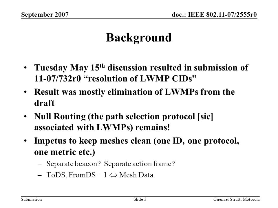 doc.: IEEE 802.11-07/2555r0 Submission September 2007 Guenael Strutt, MotorolaSlide 3 Background Tuesday May 15 th discussion resulted in submission of 11-07/732r0 resolution of LWMP CIDs Result was mostly elimination of LWMPs from the draft Null Routing (the path selection protocol [sic] associated with LWMPs) remains.