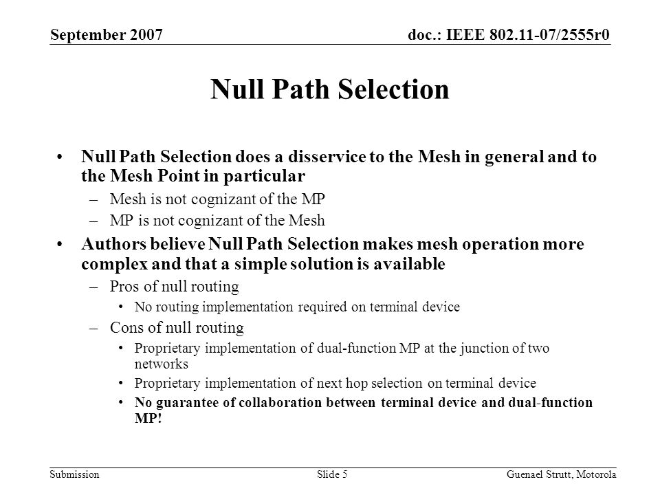 doc.: IEEE 802.11-07/2555r0 Submission September 2007 Guenael Strutt, MotorolaSlide 5 Null Path Selection Null Path Selection does a disservice to the Mesh in general and to the Mesh Point in particular –Mesh is not cognizant of the MP –MP is not cognizant of the Mesh Authors believe Null Path Selection makes mesh operation more complex and that a simple solution is available –Pros of null routing No routing implementation required on terminal device –Cons of null routing Proprietary implementation of dual-function MP at the junction of two networks Proprietary implementation of next hop selection on terminal device No guarantee of collaboration between terminal device and dual-function MP!