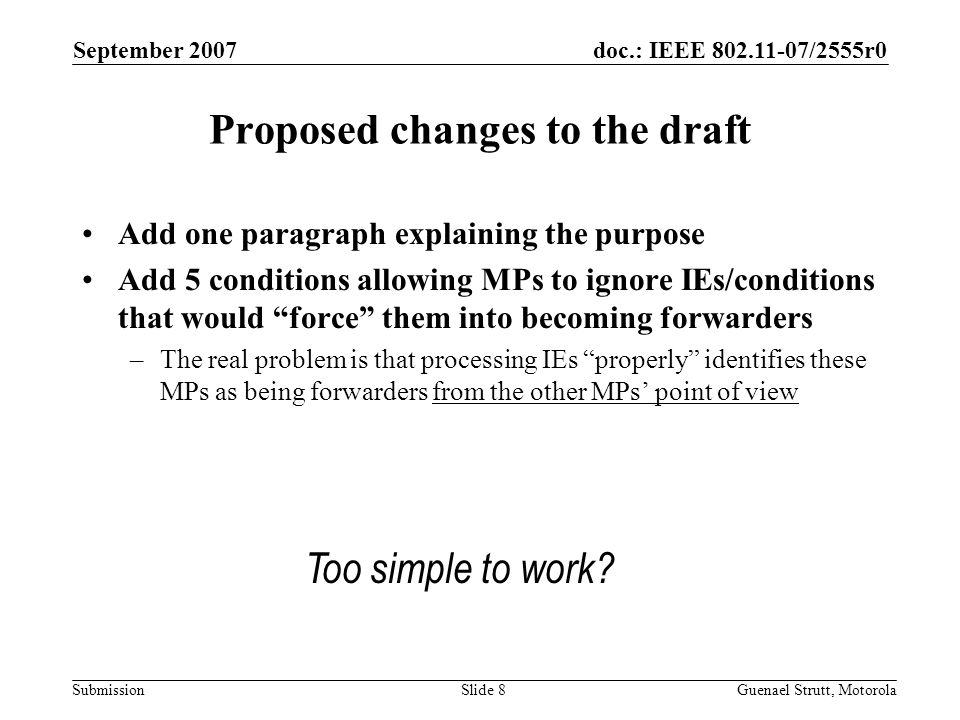 doc.: IEEE 802.11-07/2555r0 Submission September 2007 Guenael Strutt, MotorolaSlide 8 Proposed changes to the draft Add one paragraph explaining the purpose Add 5 conditions allowing MPs to ignore IEs/conditions that would force them into becoming forwarders –The real problem is that processing IEs properly identifies these MPs as being forwarders from the other MPs' point of view Too simple to work?