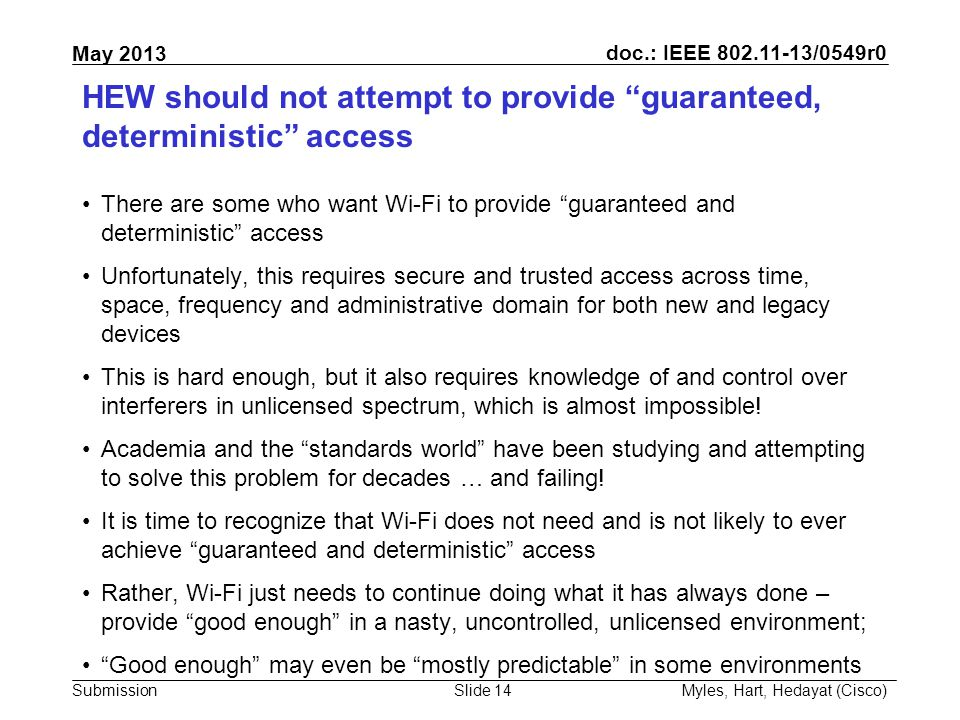 doc.: IEEE 802.11-13/0549r0 Submission May 2013 HEW should not attempt to provide guaranteed, deterministic access There are some who want Wi-Fi to provide guaranteed and deterministic access Unfortunately, this requires secure and trusted access across time, space, frequency and administrative domain for both new and legacy devices This is hard enough, but it also requires knowledge of and control over interferers in unlicensed spectrum, which is almost impossible.