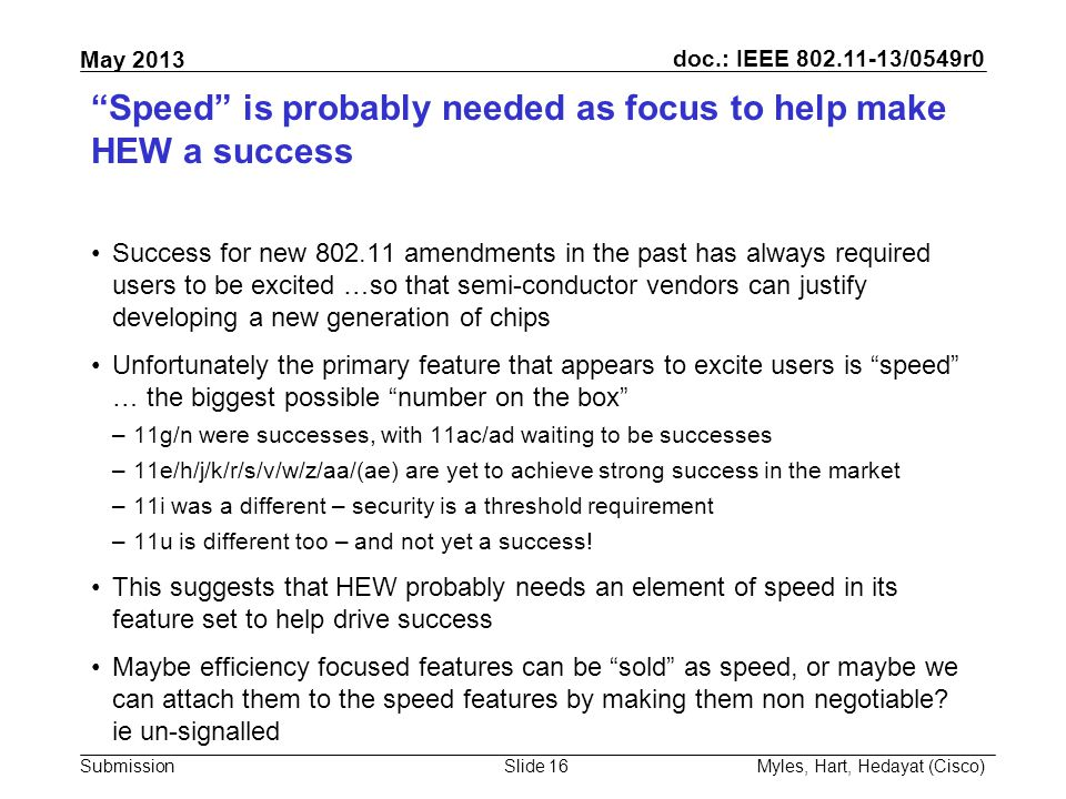 doc.: IEEE 802.11-13/0549r0 Submission May 2013 Speed is probably needed as focus to help make HEW a success Success for new 802.11 amendments in the past has always required users to be excited …so that semi-conductor vendors can justify developing a new generation of chips Unfortunately the primary feature that appears to excite users is speed … the biggest possible number on the box –11g/n were successes, with 11ac/ad waiting to be successes –11e/h/j/k/r/s/v/w/z/aa/(ae) are yet to achieve strong success in the market –11i was a different – security is a threshold requirement –11u is different too – and not yet a success.