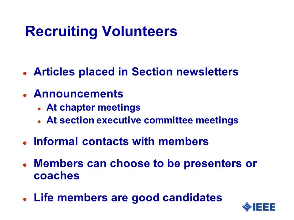 Recruiting Volunteers l Articles placed in Section newsletters l Announcements l At chapter meetings l At section executive committee meetings l Informal contacts with members l Members can choose to be presenters or coaches l Life members are good candidates