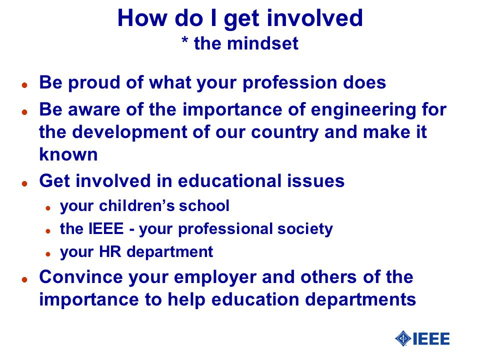 How do I get involved * the mindset l Be proud of what your profession does l Be aware of the importance of engineering for the development of our country and make it known l Get involved in educational issues l your children's school l the IEEE - your professional society l your HR department l Convince your employer and others of the importance to help education departments
