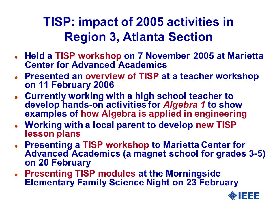 TISP: impact of 2005 activities in Region 3, Atlanta Section l Held a TISP workshop on 7 November 2005 at Marietta Center for Advanced Academics l Presented an overview of TISP at a teacher workshop on 11 February 2006 l Currently working with a high school teacher to develop hands-on activities for Algebra 1 to show examples of how Algebra is applied in engineering l Working with a local parent to develop new TISP lesson plans l Presenting a TISP workshop to Marietta Center for Advanced Academics (a magnet school for grades 3-5) on 20 February l Presenting TISP modules at the Morningside Elementary Family Science Night on 23 February