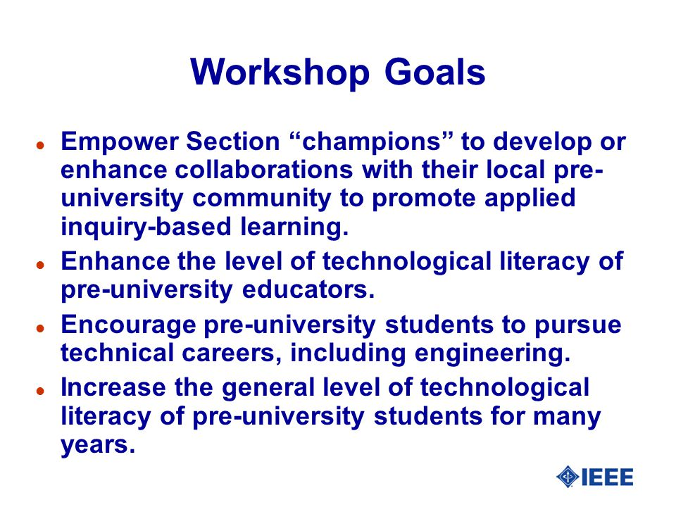 Workshop Goals l Empower Section champions to develop or enhance collaborations with their local pre- university community to promote applied inquiry-based learning.