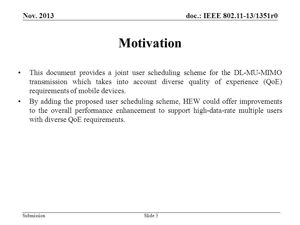 doc.: IEEE 802.11-13/1351r0 Submission Motivation This document provides a joint user scheduling scheme for the DL-MU-MIMO transmission which takes into account diverse quality of experience (QoE) requirements of mobile devices.