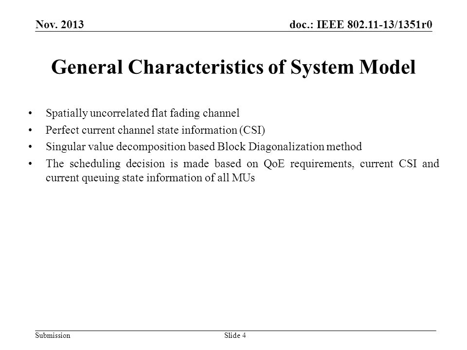 doc.: IEEE 802.11-13/1351r0 Submission General Characteristics of System Model Spatially uncorrelated flat fading channel Perfect current channel state information (CSI) Singular value decomposition based Block Diagonalization method The scheduling decision is made based on QoE requirements, current CSI and current queuing state information of all MUs Slide 4 Nov.