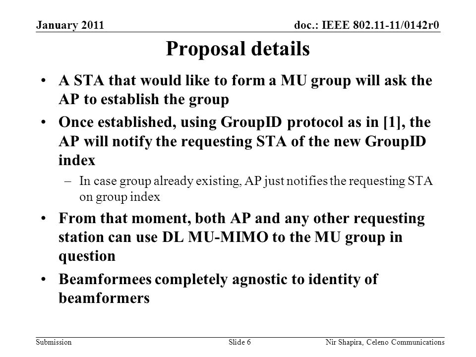 doc.: IEEE /0142r0 Submission January 2011 Nir Shapira, Celeno Communications Proposal details A STA that would like to form a MU group will ask the AP to establish the group Once established, using GroupID protocol as in [1], the AP will notify the requesting STA of the new GroupID index –In case group already existing, AP just notifies the requesting STA on group index From that moment, both AP and any other requesting station can use DL MU-MIMO to the MU group in question Beamformees completely agnostic to identity of beamformers Slide 6