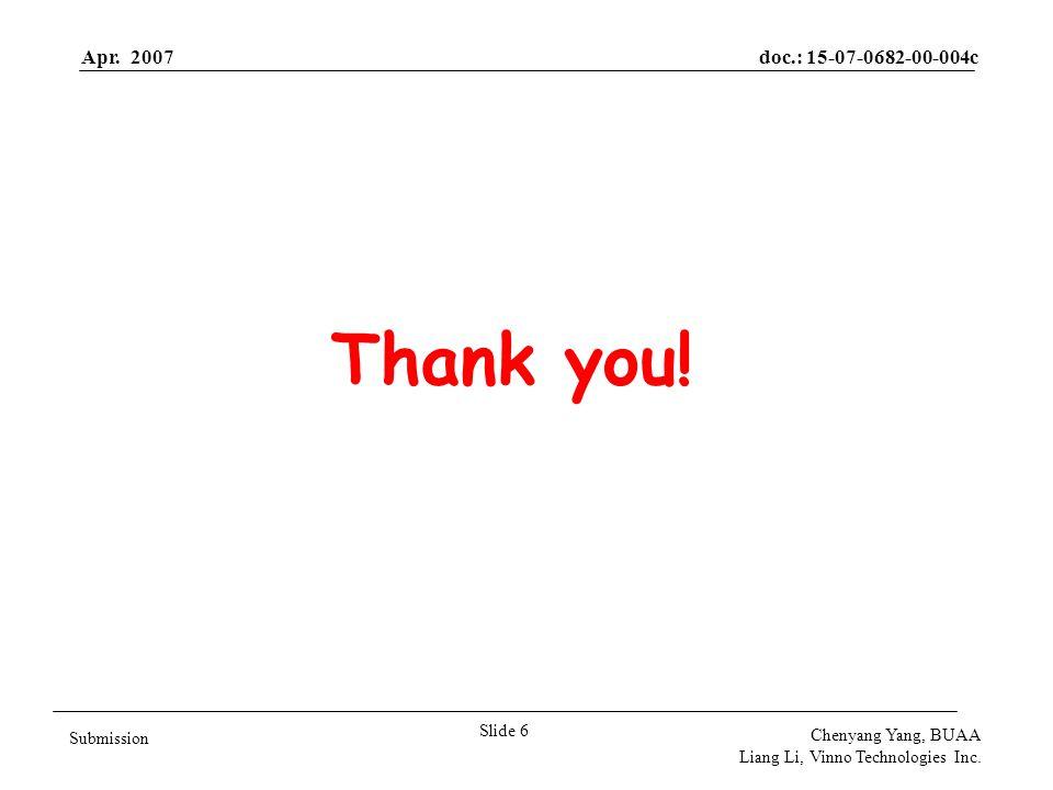 Apr. 2007doc.: 15-07-0682-00-004c Slide 6 Submission Chenyang Yang, BUAA Liang Li, Vinno Technologies Inc. Thank you!